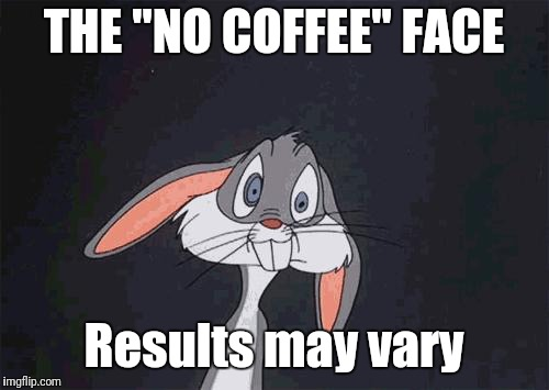 "bugs bunny crazy face | THE ""NO COFFEE"" FACE Results may vary 