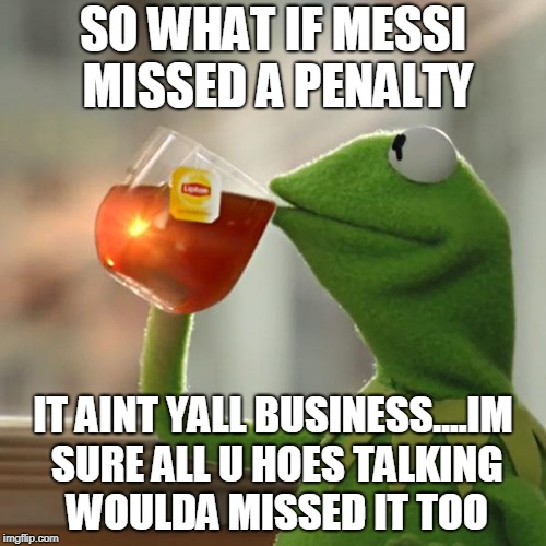 But Thats None Of My Business Meme | SO WHAT IF MESSI MISSED A PENALTY IT AINT YALL BUSINESS....IM SURE ALL U HOES TALKING WOULDA MISSED IT TOO | image tagged in memes,but thats none of my business,kermit the frog | made w/ Imgflip meme maker