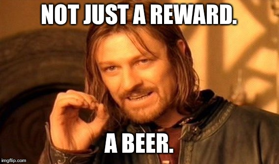 One Does Not Simply Meme | NOT JUST A REWARD. A BEER. | image tagged in memes,one does not simply | made w/ Imgflip meme maker