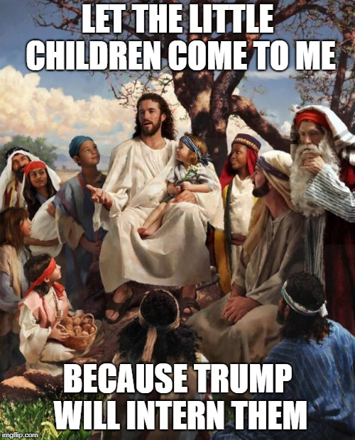 Story Time Jesus | LET THE LITTLE CHILDREN COME TO ME BECAUSE TRUMP WILL INTERN THEM | image tagged in story time jesus | made w/ Imgflip meme maker