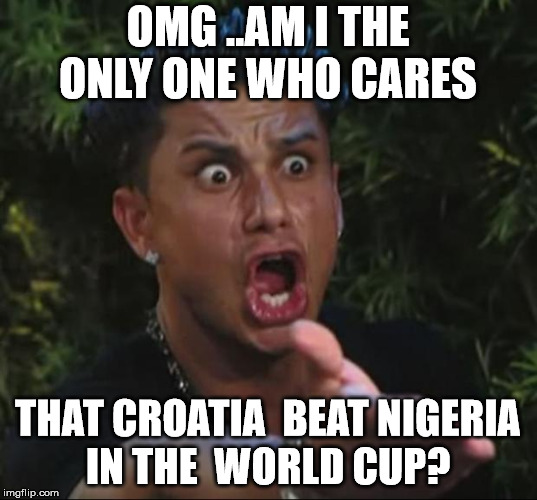 jersey shore guy | OMG ..AM I THE ONLY ONE WHO CARES THAT CROATIA  BEAT NIGERIA IN THE  WORLD CUP? | image tagged in jersey shore guy | made w/ Imgflip meme maker