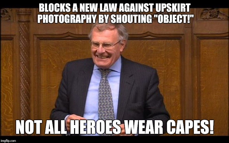 "Tory MP Sir Christopher Chope | BLOCKS A NEW LAW AGAINST UPSKIRT PHOTOGRAPHY BY SHOUTING ""OBJECT!"" NOT ALL HEROES WEAR CAPES! 