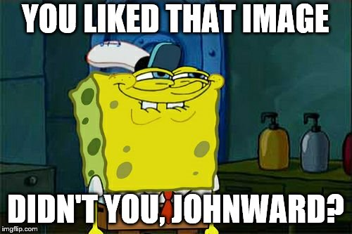 Dont You Squidward Meme | YOU LIKED THAT IMAGE DIDN'T YOU, JOHNWARD? | image tagged in memes,dont you squidward | made w/ Imgflip meme maker