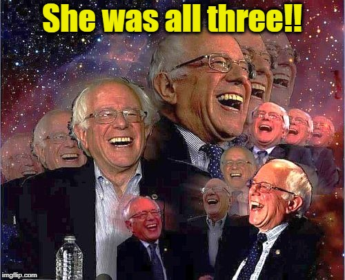 Bernie Laff | She was all three!! | image tagged in bernie laff | made w/ Imgflip meme maker