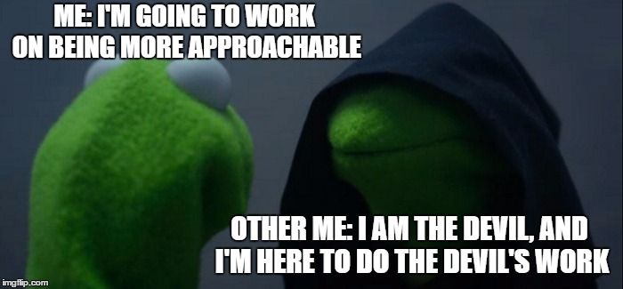 Evil Kermit Meme | ME: I'M GOING TO WORK ON BEING MORE APPROACHABLE OTHER ME: I AM THE DEVIL, AND I'M HERE TO DO THE DEVIL'S WORK | image tagged in memes,evil kermit,random | made w/ Imgflip meme maker