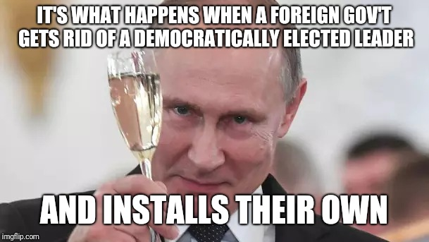 IT'S WHAT HAPPENS WHEN A FOREIGN GOV'T GETS RID OF A DEMOCRATICALLY ELECTED LEADER AND INSTALLS THEIR OWN | made w/ Imgflip meme maker