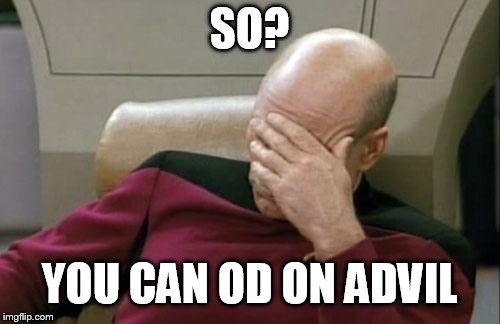 Captain Picard Facepalm Meme | SO? YOU CAN OD ON ADVIL | image tagged in memes,captain picard facepalm | made w/ Imgflip meme maker