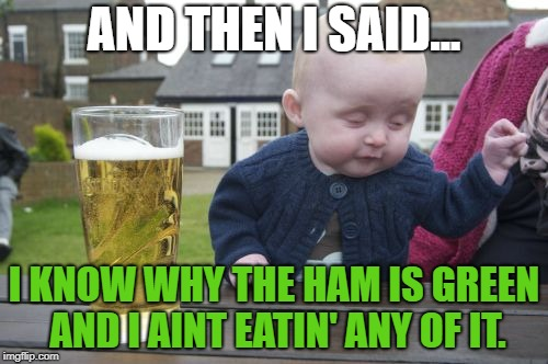 Drunk Baby Meme | AND THEN I SAID... I KNOW WHY THE HAM IS GREEN AND I AINT EATIN' ANY OF IT. | image tagged in memes,drunk baby | made w/ Imgflip meme maker