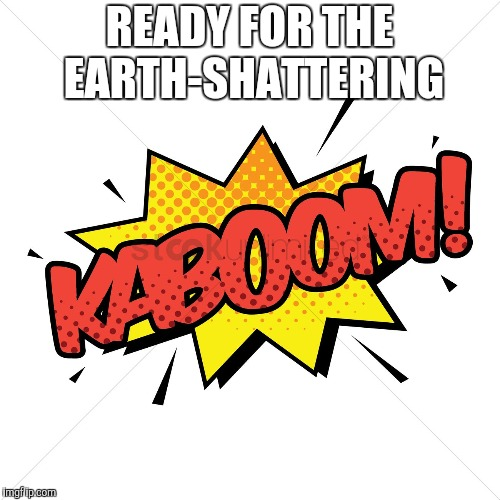 READY FOR THE EARTH-SHATTERING | made w/ Imgflip meme maker
