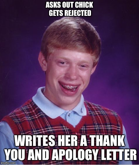 Bad Luck Brian Meme | ASKS OUT CHICK GETS REJECTED WRITES HER A THANK YOU AND APOLOGY LETTER | image tagged in memes,bad luck brian | made w/ Imgflip meme maker
