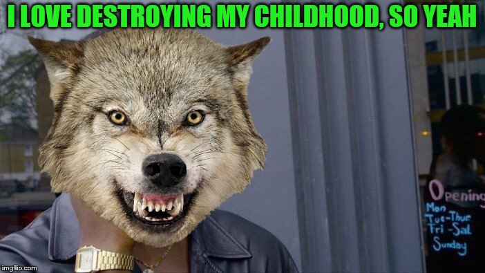 I LOVE DESTROYING MY CHILDHOOD, SO YEAH | made w/ Imgflip meme maker