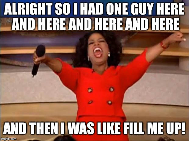Oprah's Orgy | ALRIGHT SO I HAD ONE GUY HERE AND HERE AND HERE AND HERE AND THEN I WAS LIKE FILL ME UP! | image tagged in memes,oprah you get a | made w/ Imgflip meme maker