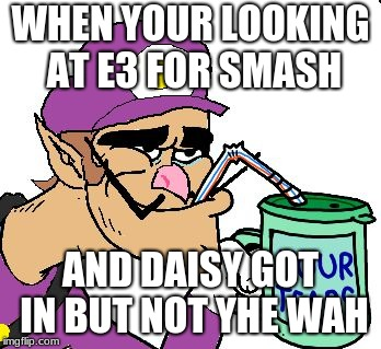 Waluigi Drinking Tears |  WHEN YOUR LOOKING AT E3 FOR SMASH; AND DAISY GOT IN BUT NOT YHE WAH | image tagged in waluigi drinking tears | made w/ Imgflip meme maker