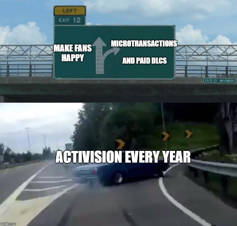 Activision be like | MAKE FANS HAPPY MICROTRANSACTIONS AND PAID DLCS ACTIVISION EVERY YEAR | image tagged in memes,left exit 12 off ramp,call of duty,black ops 4,reddit,imgur,Blackops4 | made w/ Imgflip meme maker