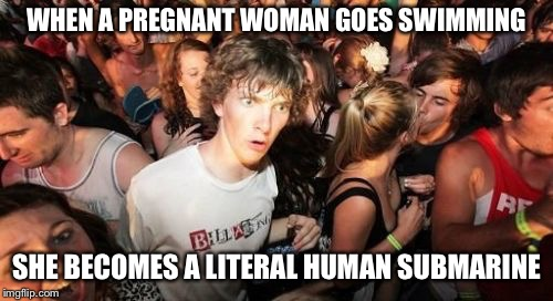 Sudden Clarity Clarence Meme | WHEN A PREGNANT WOMAN GOES SWIMMING SHE BECOMES A LITERAL HUMAN SUBMARINE | image tagged in memes,sudden clarity clarence | made w/ Imgflip meme maker