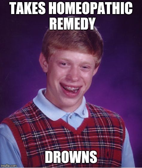 Bad luck Brian is sick... | TAKES HOMEOPATHIC REMEDY DROWNS | image tagged in memes,bad luck brian,homeopathy | made w/ Imgflip meme maker
