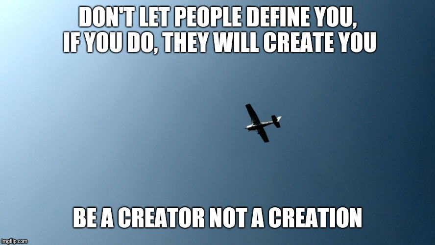 DON'T LET PEOPLE DEFINE YOU, IF YOU DO, THEY WILL CREATE YOU BE A CREATOR NOT A CREATION | image tagged in sky is the limit/sk | made w/ Imgflip meme maker
