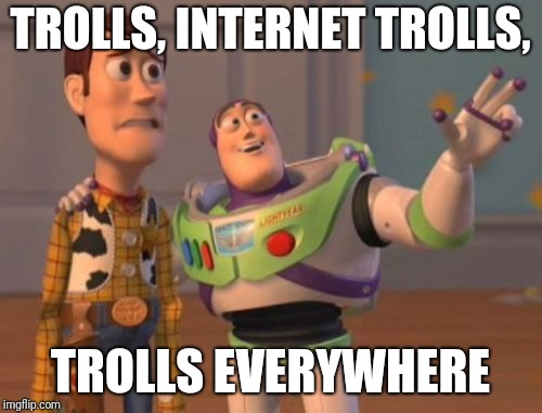 Trolls | TROLLS, INTERNET TROLLS, TROLLS EVERYWHERE | image tagged in memes,x,x everywhere,x x everywhere,internet trolls | made w/ Imgflip meme maker