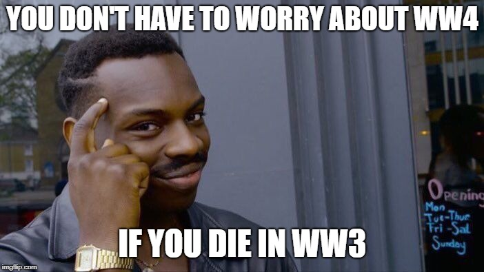 Roll Safe Think About It Meme | YOU DON'T HAVE TO WORRY ABOUT WW4 IF YOU DIE IN WW3 | image tagged in memes,roll safe think about it | made w/ Imgflip meme maker