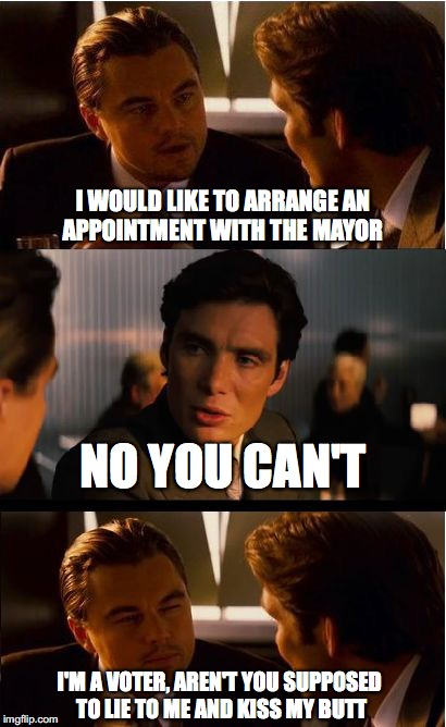 I bet this happens a lot | I WOULD LIKE TO ARRANGE AN APPOINTMENT WITH THE MAYOR NO YOU CAN'T I'M A VOTER, AREN'T YOU SUPPOSED TO LIE TO ME AND KISS MY BUTT | image tagged in memes,inception,funny memes,politics,funny,leonardo dicaprio | made w/ Imgflip meme maker