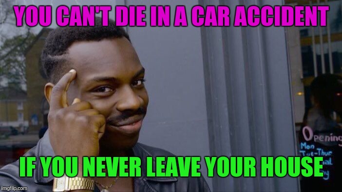 Roll Safe Think About It Meme | YOU CAN'T DIE IN A CAR ACCIDENT IF YOU NEVER LEAVE YOUR HOUSE | image tagged in memes,roll safe think about it | made w/ Imgflip meme maker