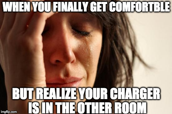 First World Problems Meme | WHEN YOU FINALLY GET COMFORTABLE BUT REALIZE YOUR CHARGER IS IN THE OTHER ROOM | image tagged in memes,first world problems | made w/ Imgflip meme maker