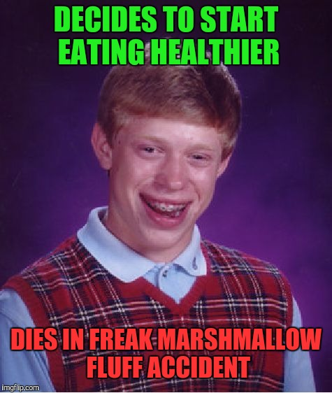 Bad Luck Brian Meme | DECIDES TO START EATING HEALTHIER DIES IN FREAK MARSHMALLOW FLUFF ACCIDENT | image tagged in memes,bad luck brian | made w/ Imgflip meme maker