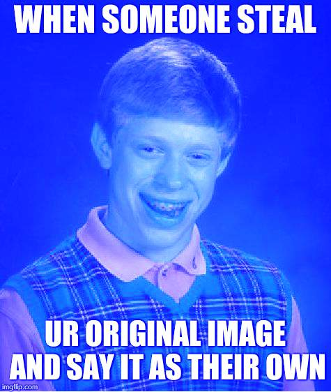 well thats my life the end | WHEN SOMEONE STEAL UR ORIGINAL IMAGE AND SAY IT AS THEIR OWN | image tagged in memes,bad luck brian | made w/ Imgflip meme maker