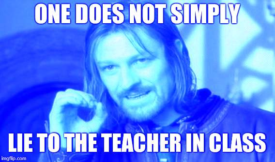 One Does Not Simply Meme | ONE DOES NOT SIMPLY LIE TO THE TEACHER IN CLASS | image tagged in memes,one does not simply | made w/ Imgflip meme maker