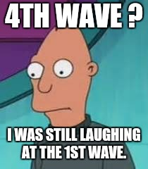 Ignus  | 4TH WAVE ? I WAS STILL LAUGHING AT THE 1ST WAVE. | image tagged in ignus | made w/ Imgflip meme maker