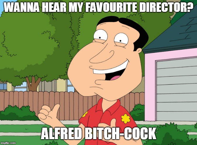 We know where he specialises | WANNA HEAR MY FAVOURITE DIRECTOR? ALFRED B**CH-COCK | image tagged in quagmire family guy,funny,movies,alfred hitchcock,family guy,nsfw | made w/ Imgflip meme maker