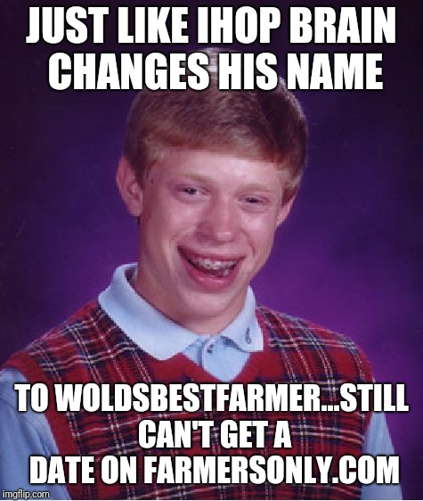 Brian can't even grow grass | JUST LIKE IHOP BRAIN  CHANGES HIS NAME TO WOLDSBESTFARMER...STILL CAN'T GET A DATE ON FARMERSONLY.COM | image tagged in memes,bad luck brian | made w/ Imgflip meme maker