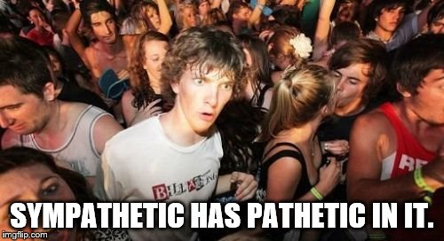 Sudden Clarity Clarence Meme | SYMPATHETIC HAS PATHETIC IN IT. | image tagged in memes,sudden clarity clarence | made w/ Imgflip meme maker