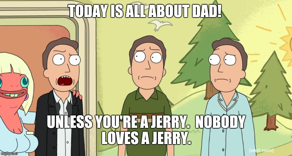 TODAY IS ALL ABOUT DAD! UNLESS YOU'RE A JERRY.  NOBODY LOVES A JERRY. | image tagged in fathers day,dad,rick and morty,no love,jerry | made w/ Imgflip meme maker
