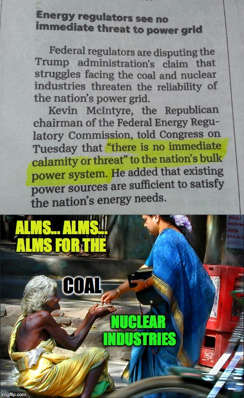 Alms... Alms... | NUCLEAR INDUSTRIES ALMS... ALMS... ALMS FOR THE COAL | image tagged in coal,nuclear,industries,subsidies,crony capitalism,federal energy regulatory commission | made w/ Imgflip meme maker