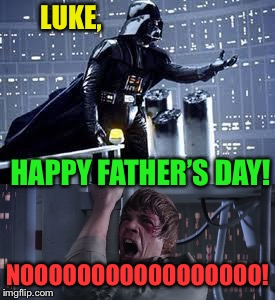 Happy Father's Day, Imgflip! | LUKE, NOOOOOOOOOOOOOOOOO! HAPPY FATHER'S DAY! | image tagged in happy father's day,star wars no,funny memes | made w/ Imgflip meme maker