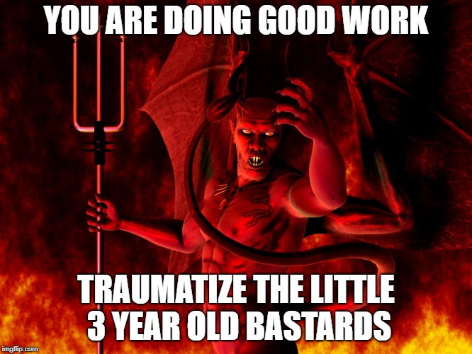 YOU ARE DOING GOOD WORK TRAUMATIZE THE LITTLE 3 YEAR OLD BASTARDS | made w/ Imgflip meme maker