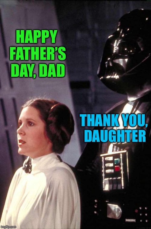 HAPPY FATHER'S DAY, DAD THANK YOU, DAUGHTER | image tagged in darth vader leia,happy father's day | made w/ Imgflip meme maker