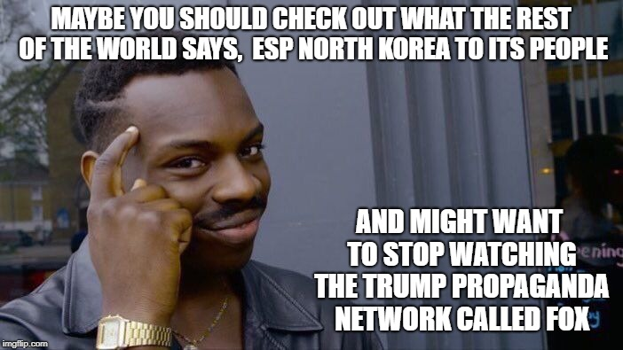 Roll Safe Think About It Meme | MAYBE YOU SHOULD CHECK OUT WHAT THE REST OF THE WORLD SAYS,  ESP NORTH KOREA TO ITS PEOPLE AND MIGHT WANT TO STOP WATCHING THE TRUMP PROPAGA | image tagged in memes,roll safe think about it | made w/ Imgflip meme maker