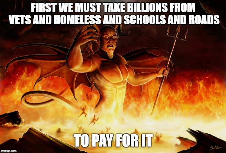 FIRST WE MUST TAKE BILLIONS FROM VETS AND HOMELESS AND SCHOOLS AND ROADS TO PAY FOR IT | made w/ Imgflip meme maker