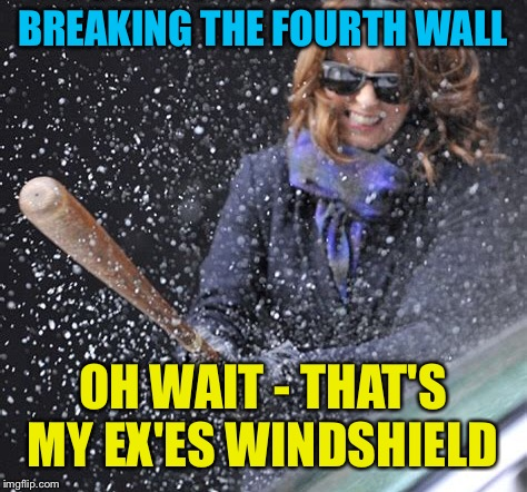 BREAKING THE FOURTH WALL OH WAIT - THAT'S MY EX'ES WINDSHIELD | made w/ Imgflip meme maker