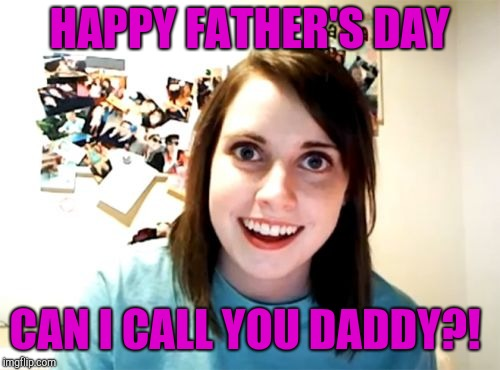 Overly Attached Girlfriend | HAPPY FATHER'S DAY CAN I CALL YOU DADDY?! | image tagged in memes,overly attached girlfriend,jbmemegeek,fathers day | made w/ Imgflip meme maker