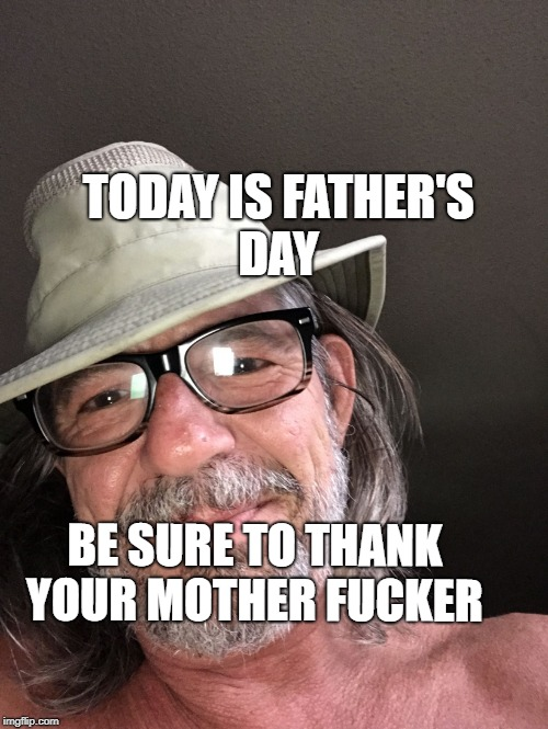 TODAY IS FATHER'S DAY BE SURE TO THANK YOUR MOTHER F**KER | image tagged in vibes | made w/ Imgflip meme maker