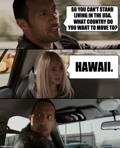 The Rock Driving Meme | SO YOU CAN'T STAND LIVING IN THE USA.  WHAT COUNTRY DO YOU WANT TO MOVE TO? HAWAII. | image tagged in memes,the rock driving | made w/ Imgflip meme maker