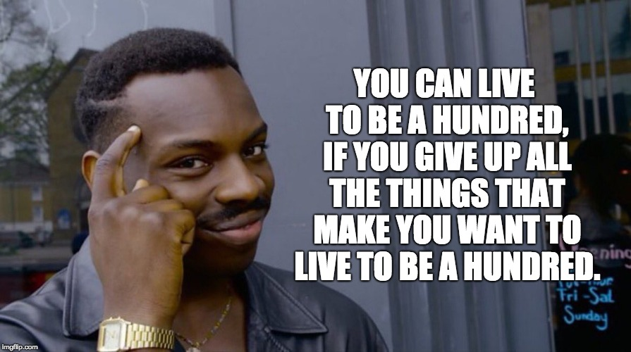 Roll Safe Think About It Meme | YOU CAN LIVE TO BE A HUNDRED, IF YOU GIVE UP ALL THE THINGS THAT MAKE YOU WANT TO LIVE TO BE A HUNDRED. | image tagged in smart eddie murphy | made w/ Imgflip meme maker