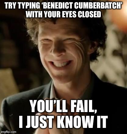 Upvote if you fail :) | TRY TYPING 'BENEDICT CUMBERBATCH' WITH YOUR EYES CLOSED YOU'LL FAIL, I JUST KNOW IT | image tagged in sherlock,benedict cumberbatch | made w/ Imgflip meme maker