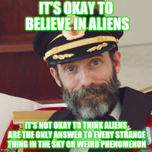 Aliens Week is still going...until the 19. Started by clinkster and Aliens | IT'S OKAY TO BELIEVE IN ALIENS IT'S NOT OKAY TO THINK ALIENS ARE THE ONLY ANSWER TO EVERY STRANGE THING IN THE SKY OR WEIRD PHENOMENON | image tagged in captain obvious,aliens week | made w/ Imgflip meme maker