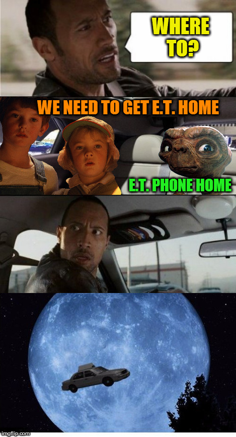 (Aliens week, an Aliens and clinkster event. 6/12 - 6/19) | WHERE TO? WE NEED TO GET E.T. HOME E.T. PHONE HOME | image tagged in memes,alien week,aliens,aliens week,et,the rock driving | made w/ Imgflip meme maker