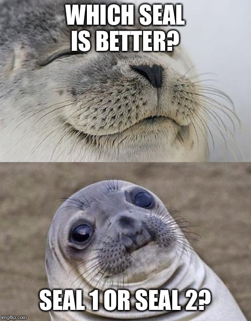 Short Satisfaction VS Truth Meme | WHICH SEAL IS BETTER? SEAL 1 OR SEAL 2? | image tagged in memes,short satisfaction vs truth | made w/ Imgflip meme maker