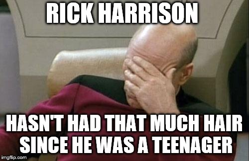 Captain Picard Facepalm Meme | RICK HARRISON HASN'T HAD THAT MUCH HAIR SINCE HE WAS A TEENAGER | image tagged in memes,captain picard facepalm | made w/ Imgflip meme maker